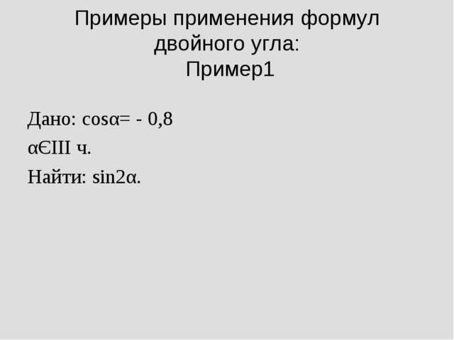 Примеры применения формул двойного угла: Пример1 Дано: cosα= - 0,8 αЄIII ч. Н...
