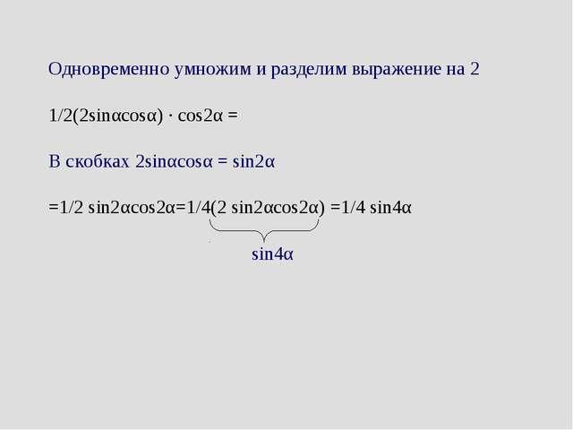 Одновременно умножим и разделим выражение на 2 1/2(2sinαcosα) · cos2α = В ск...