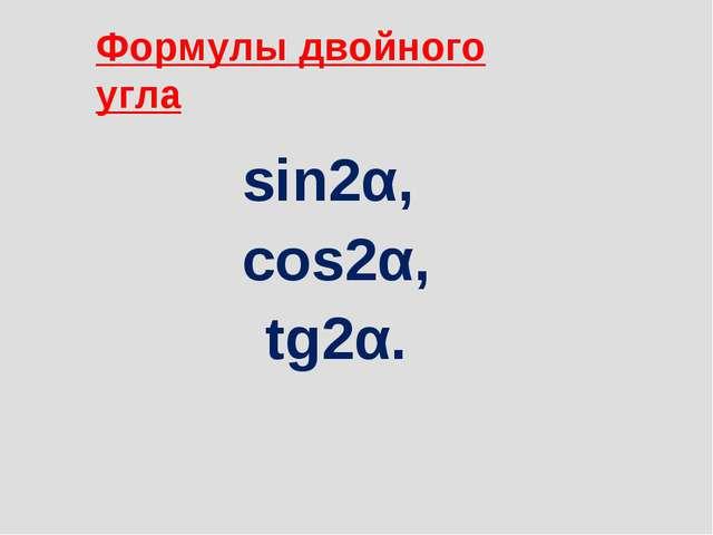 sin2α, cos2α, tg2α. Формулы двойного угла