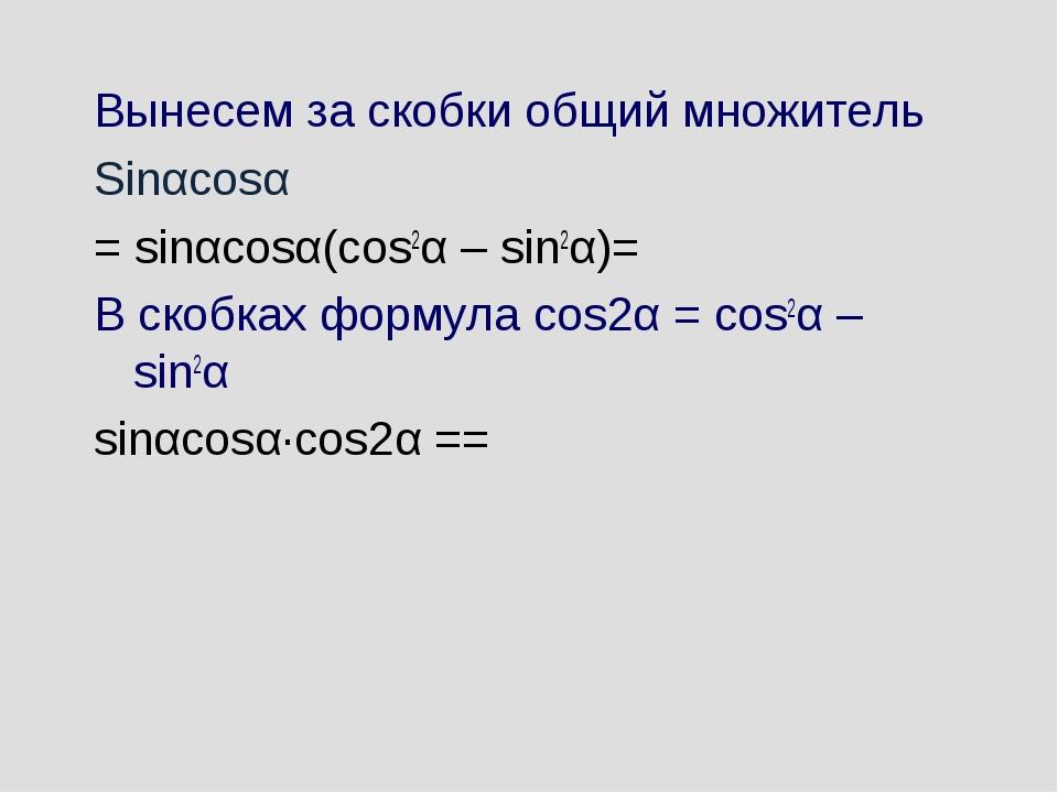 Вынесем за скобки общий множитель Sinαcosα = sinαcosα(cos2α – sin2α)= В скобк...