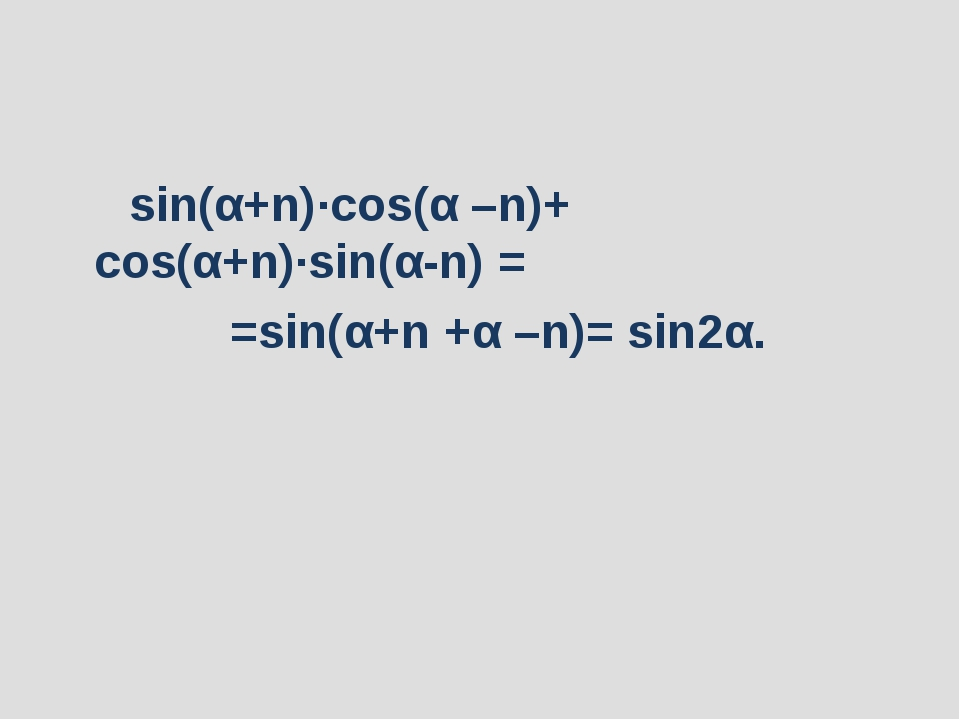 sin(α+n)∙cos(α –n)+ cos(α+n)∙sin(α-n)= =sin(α+n +α –n)= sin2α.