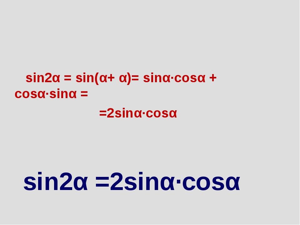 sin2α = sin(α+ α)= sinα∙cosα + cosα∙sinα = =2sinα∙cosα sin2α =2sinα∙cosα