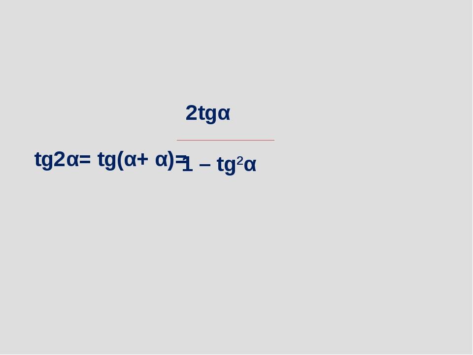 tg2α= tg(α+ α)= 2tgα 1 – tg2α