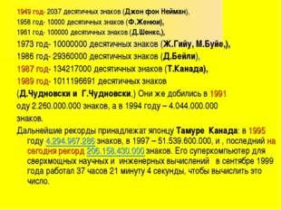 1949 год- 2037 десятичных знаков (Джон фон Нейман), 1958 год- 10000 десятичны