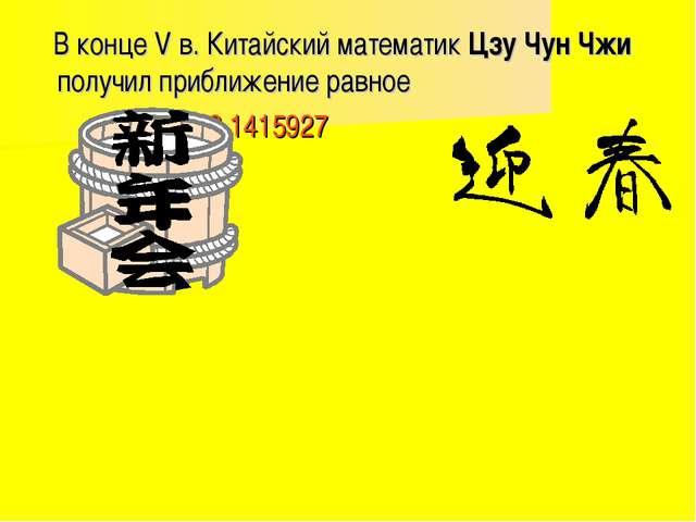 В конце V в. Китайский математик Цзу Чун Чжи получил приближение равное 3,14...