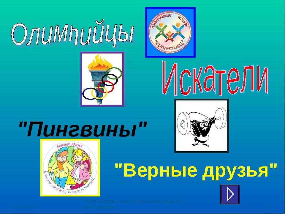 """* Учитель математики: Колесникова Людмила Александровна * """"Пингвины"""" """"Верные..."""