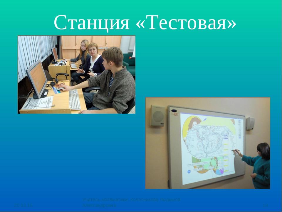 Станция «Тестовая» * Учитель математики: Колесникова Людмила Александровна *...