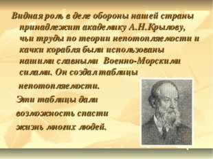 Видная роль в деле обороны нашей страны принадлежит академику А.Н.Крылову, чь