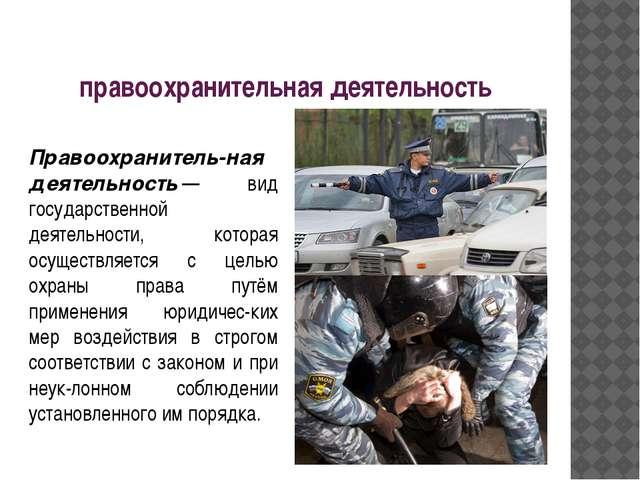правоохранительная деятельность Правоохранитель-ная деятельность— вид госу...
