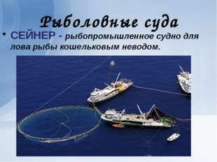 Рыболовные суда СЕЙНЕР - рыбопромышленное судно для лова рыбы кошельковым нев