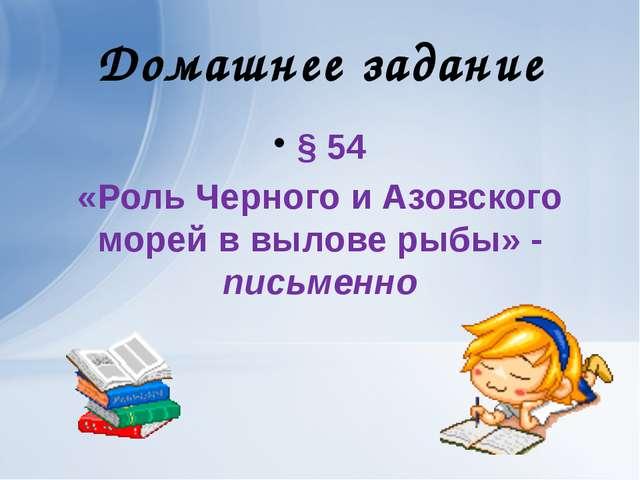 Домашнее задание § 54 «Роль Черного и Азовского морей в вылове рыбы» - письме...