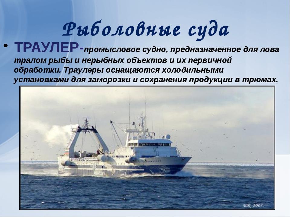 Рыболовные суда ТРАУЛЕР-промысловое судно, предназначенное для лова тралом ры...