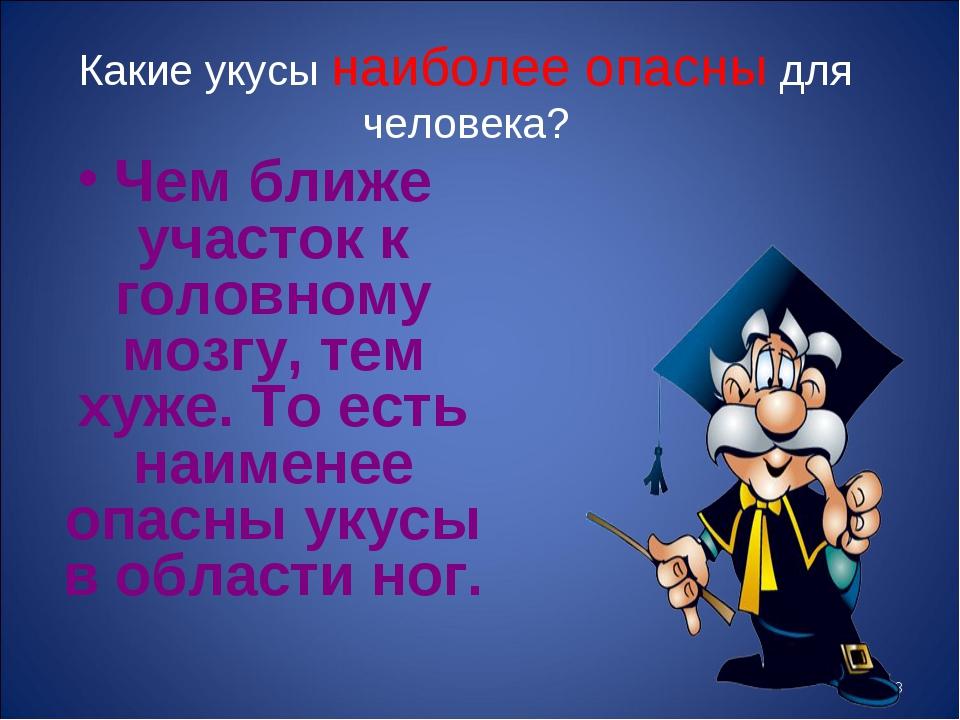 * Какие укусы наиболее опасны для человека? Чем ближе участок к головному моз...