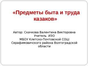 «Предметы быта и труда казаков» Автор: Скачкова Валентина Викторовна Учитель