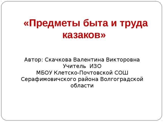 «Предметы быта и труда казаков» Автор: Скачкова Валентина Викторовна Учитель...