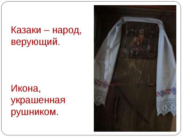 Казаки – народ, верующий. Икона, украшенная рушником. Казаки – народ, верующ...