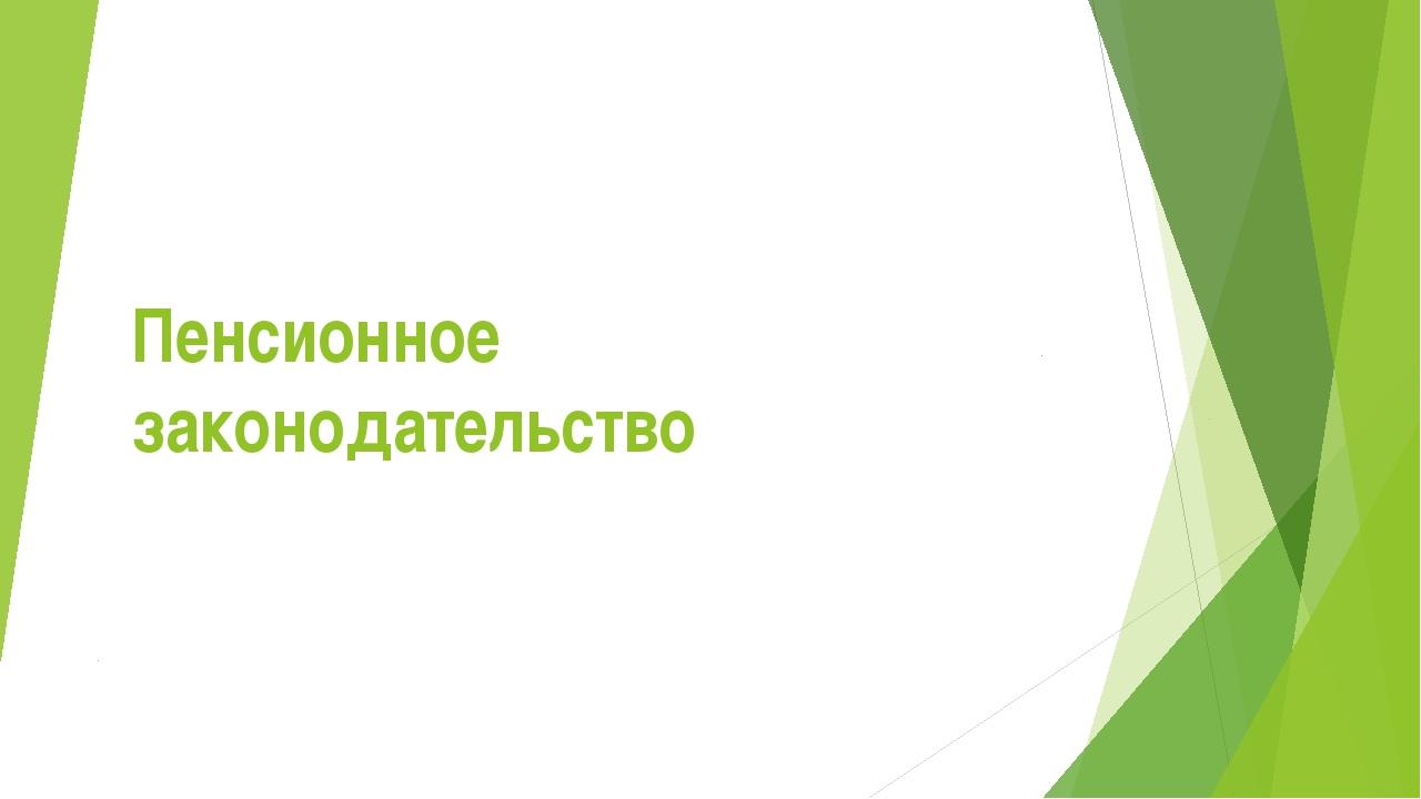 Презентация по обществознанию на тему Пенсионное законодательство  слайда 1 Пенсионное законодательство