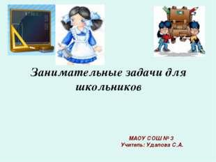 Занимательные задачи для школьников МАОУ СОШ № 3 Учитель: Удалова С.А.