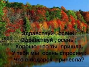 Здравствуй , осень! Здравствуй , осень ! Хорошо что ты пришла. У тебя мы осен