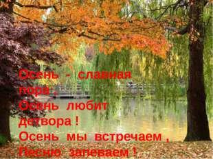 Осень - славная пора , Осень любит детвора ! Осень мы встречаем , Песню запев
