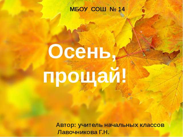 Автор: учитель начальных классов Лавочникова Г.Н. МБОУ СОШ № 14 Осень, прощай!