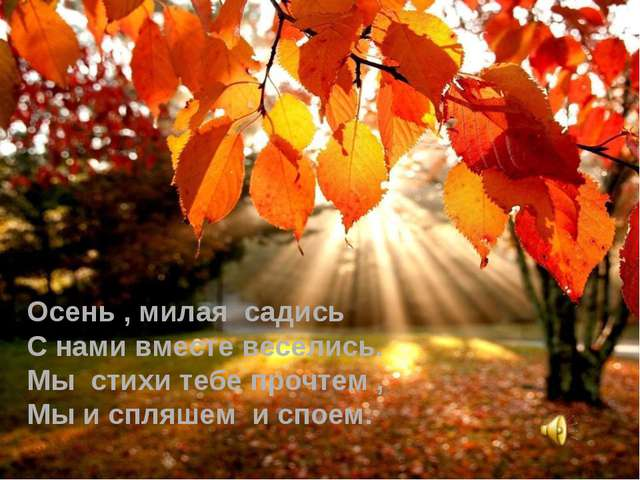 Осень , милая садись С нами вместе веселись. Мы стихи тебе прочтем , Мы и спл...