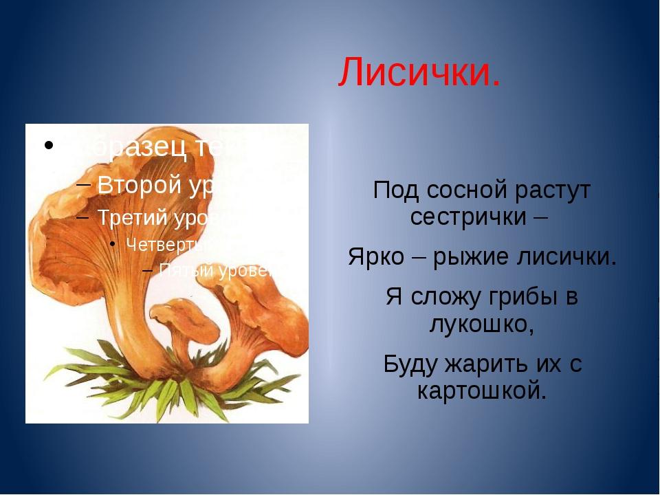 Лисички. Под сосной растут сестрички – Ярко – рыжие лисички. Я сложу грибы в...