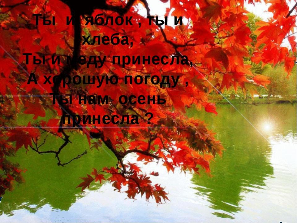 Ты и яблок , ты и хлеба, Ты и меду принесла, А хорошую погоду , Ты нам осень...