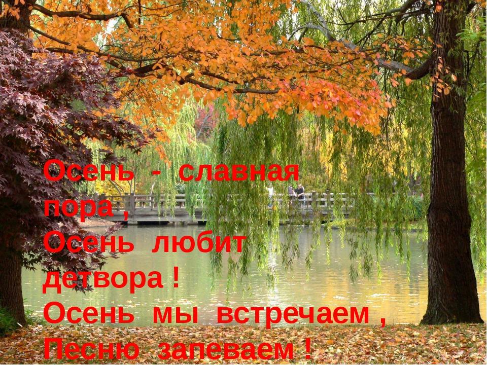 Осень - славная пора , Осень любит детвора ! Осень мы встречаем , Песню запев...