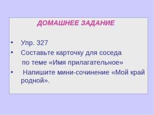 ДОМАШНЕЕ ЗАДАНИЕ Упр. 327 Составьте карточку для соседа по теме «Имя прилага