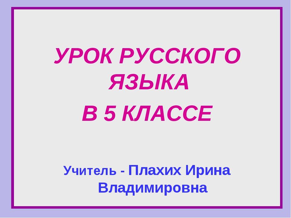 УРОК РУССКОГО ЯЗЫКА В 5 КЛАССЕ Учитель - Плахих Ирина Владимировна