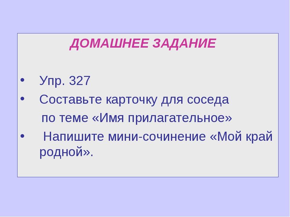 ДОМАШНЕЕ ЗАДАНИЕ Упр. 327 Составьте карточку для соседа по теме «Имя прилага...