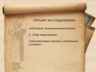 Объект исследовании История возникновения бумаги 2. Сбор макулатуры 3 Изгото
