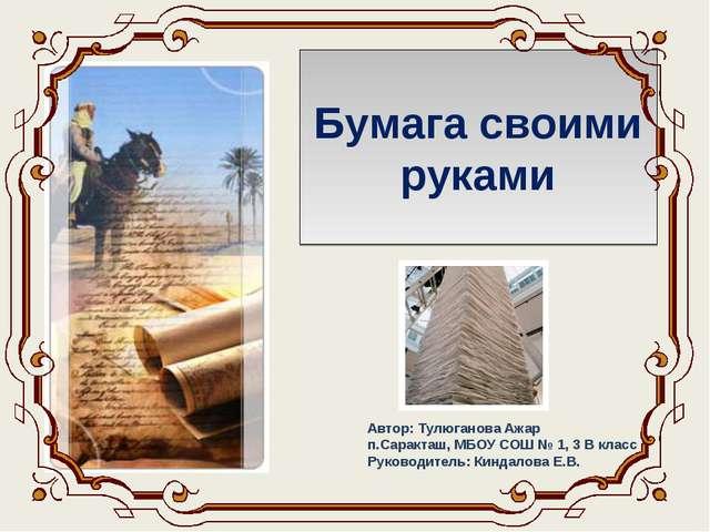 Бумага своими руками Автор: Тулюганова Ажар п.Саракташ, МБОУ СОШ № 1, 3 В кла...