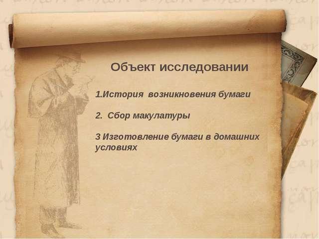 Объект исследовании История возникновения бумаги 2. Сбор макулатуры 3 Изгото...