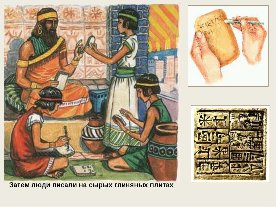 Затем люди писали на сырых глиняных плитах