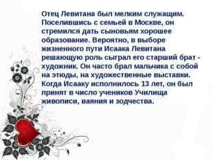 Отец Левитана был мелким служащим. Поселившись с семьей в Москве, он стремилс