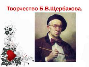 Творчество Б.В.Щербакова.