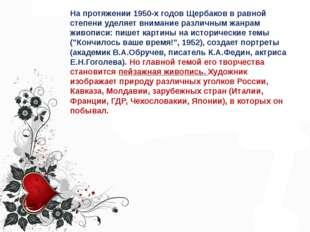 На протяжении 1950-х годов Щербаков в равной степени уделяет внимание различн