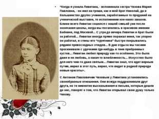 """""""Когда я узнала Левитана, - вспоминала сестра Чехова Мария Павловна, - он жил"""