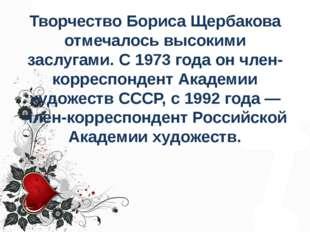 Творчество Бориса Щербакова отмечалось высокими заслугами. С 1973 года он чле