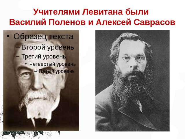 Учителями Левитана были Василий Поленов и Алексей Саврасов