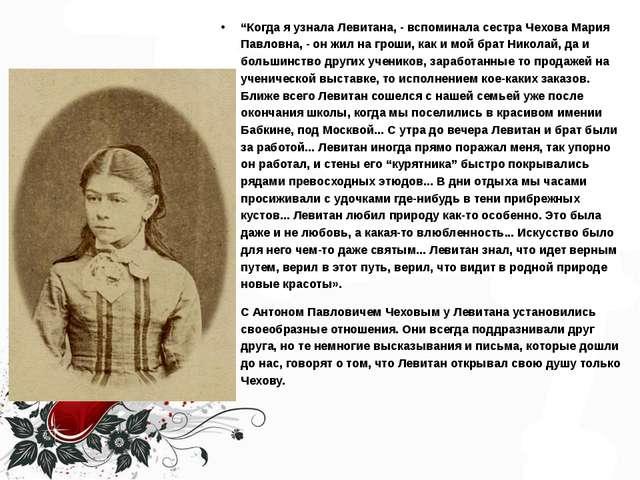 """""""Когда я узнала Левитана, - вспоминала сестра Чехова Мария Павловна, - он жил..."""