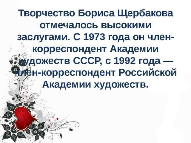 Творчество Бориса Щербакова отмечалось высокими заслугами. С 1973 года он чле...