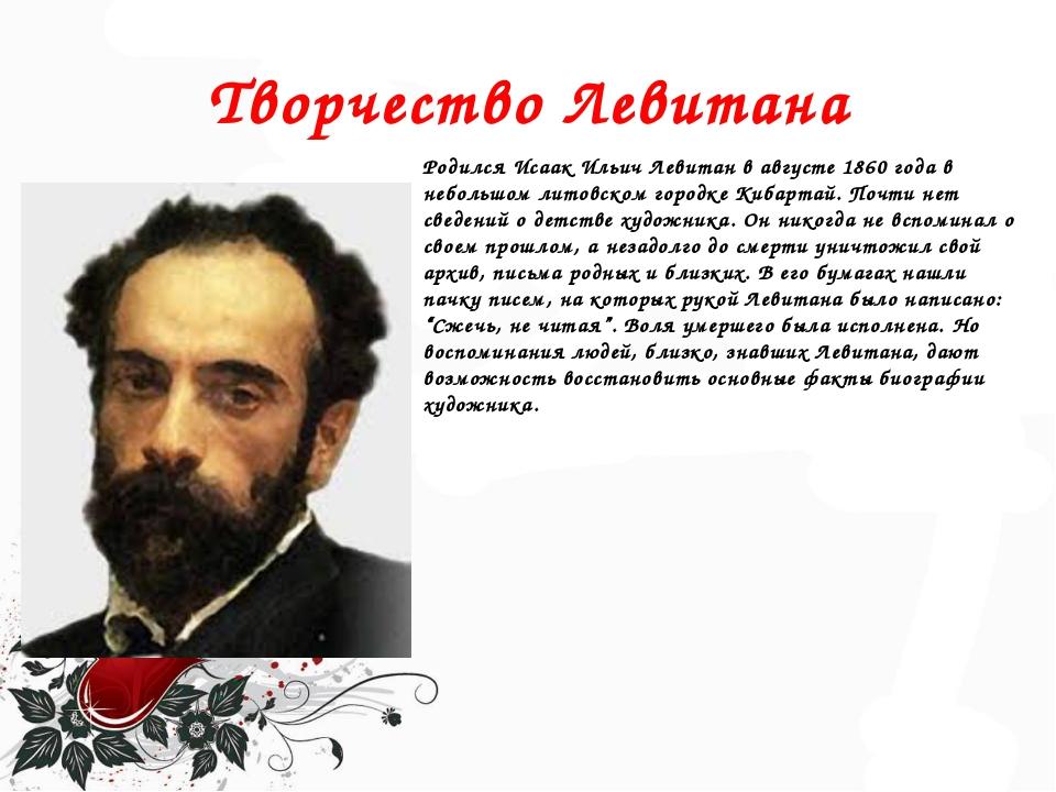 Творчество Левитана Родился Исаак Ильич Левитан в августе 1860 года в небольш...