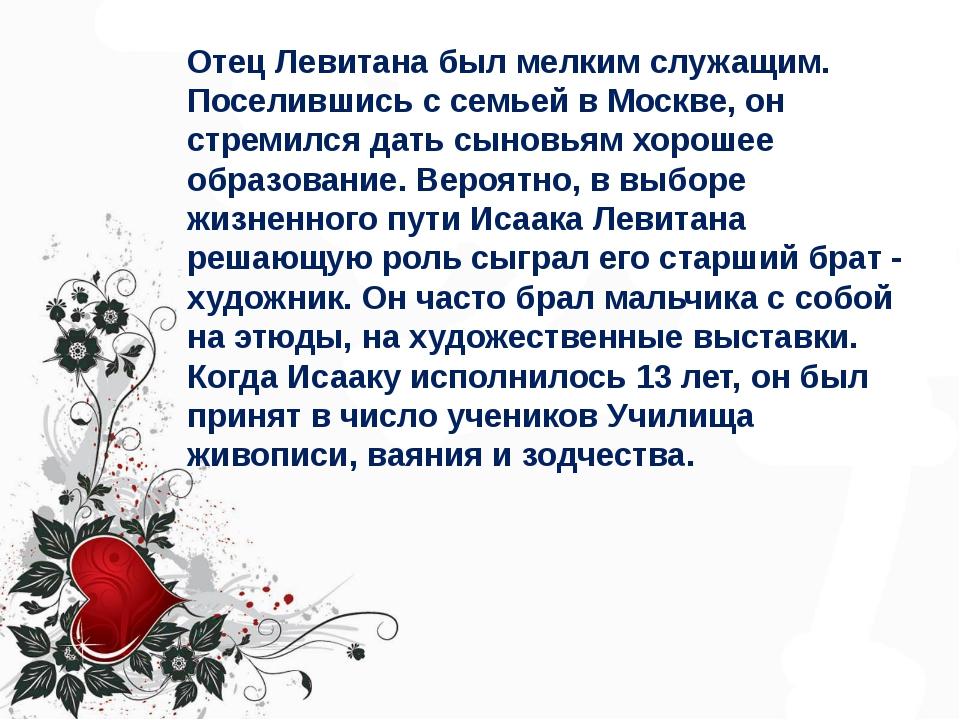 Отец Левитана был мелким служащим. Поселившись с семьей в Москве, он стремилс...