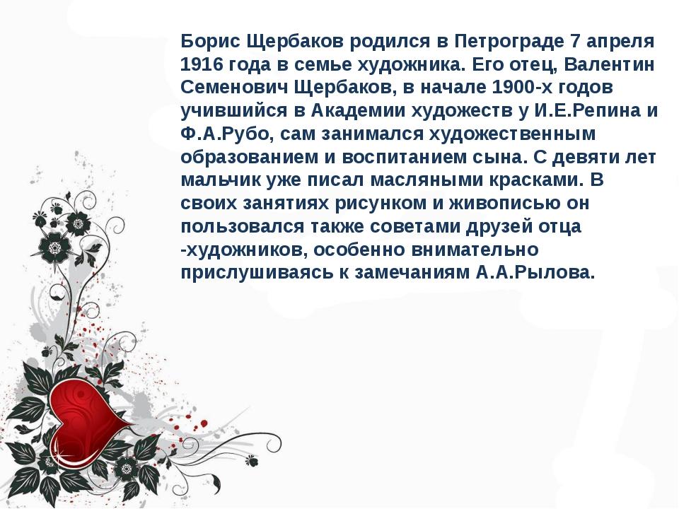 Борис Щербаков родился в Петрограде 7 апреля 1916 года в семье художника. Его...