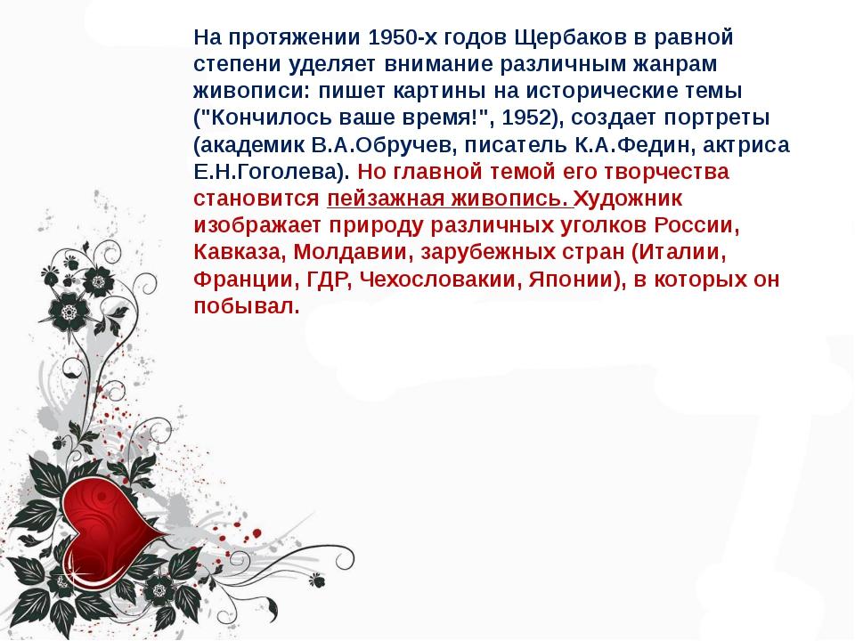 На протяжении 1950-х годов Щербаков в равной степени уделяет внимание различн...