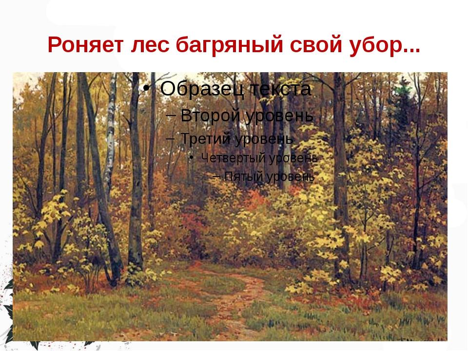Роняет лес багряный свой убор...