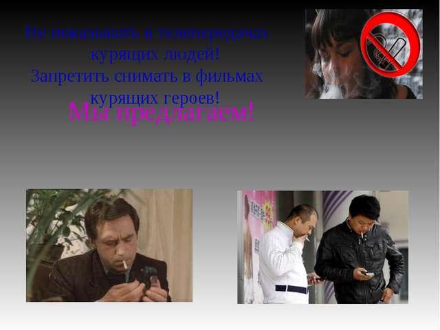Мы предлагаем! Не показывать в телепередачах курящих людей! Запретить снимат...